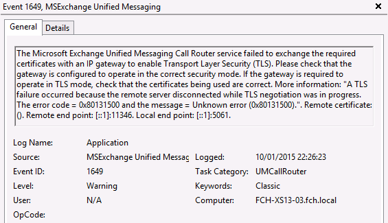 "The Microsoft Exchange Unified Messaging Call Router service failed to exchange the required certificates with an IP gateway to enable Transport Layer Security (TLS). Please check that the gateway is configured to operate in the correct security mode. If the gateway is required to operate in TLS mode, check that the certificates being used are correct. More information: ""A TLS failure occurred because the remote server disconnected while TLS negotiation was in progress. The error code = 0x80131500 and the message = Unknown error (0x80131500)."". Remote certificate:  (). Remote end point: [::1]:11346. Local end point: [::1]:5061."