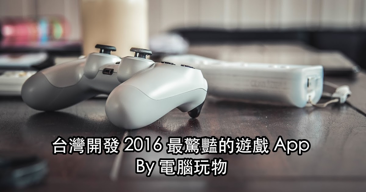 台灣開發 2016 年讓人驚豔的遊戲 App ,電腦玩物12款私心推薦