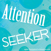 Attention Seeker ~ thequirkyconfessions.com