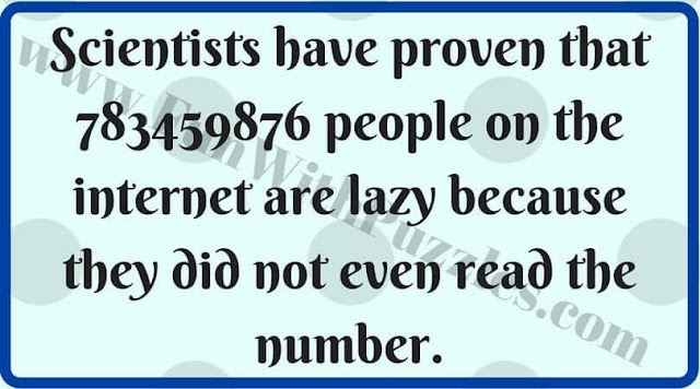 Scientists have proven that 783459876 people on the internet are lazy because they did not even read the number.