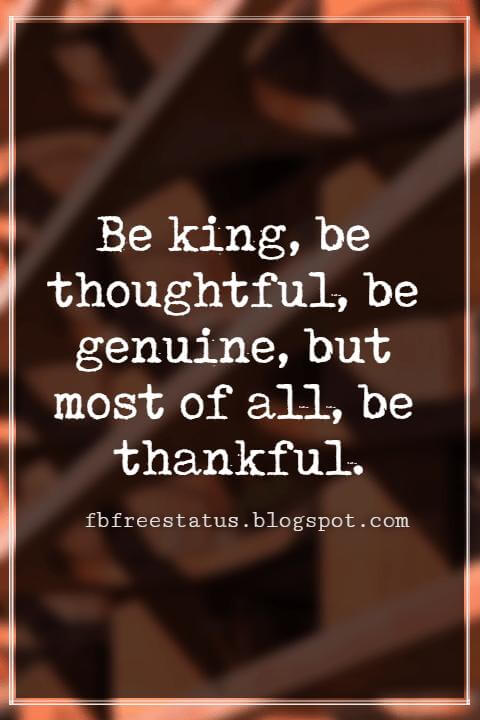Inspirational Thanksgiving Quotes, Be king, be thoughtful, be genuine, but most of all, be thankful.