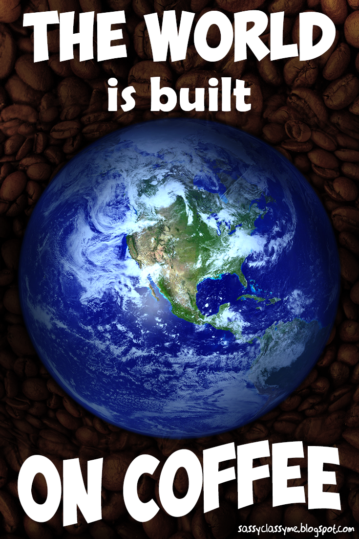 The World Is Built On Coffee sassyclassyme