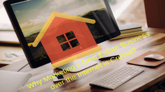 Why Marketing a Real Estate Business over the Internet is Crucial-560x315