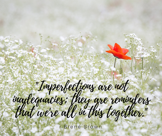 Imperfections are not inadequacies; they are reminders that we're all in this together.