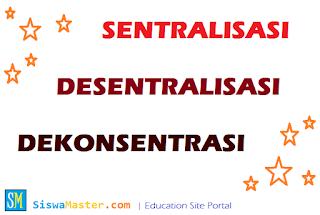 Pengertian Sentralisasi, Desentralisasi dan Dekonsentrasi