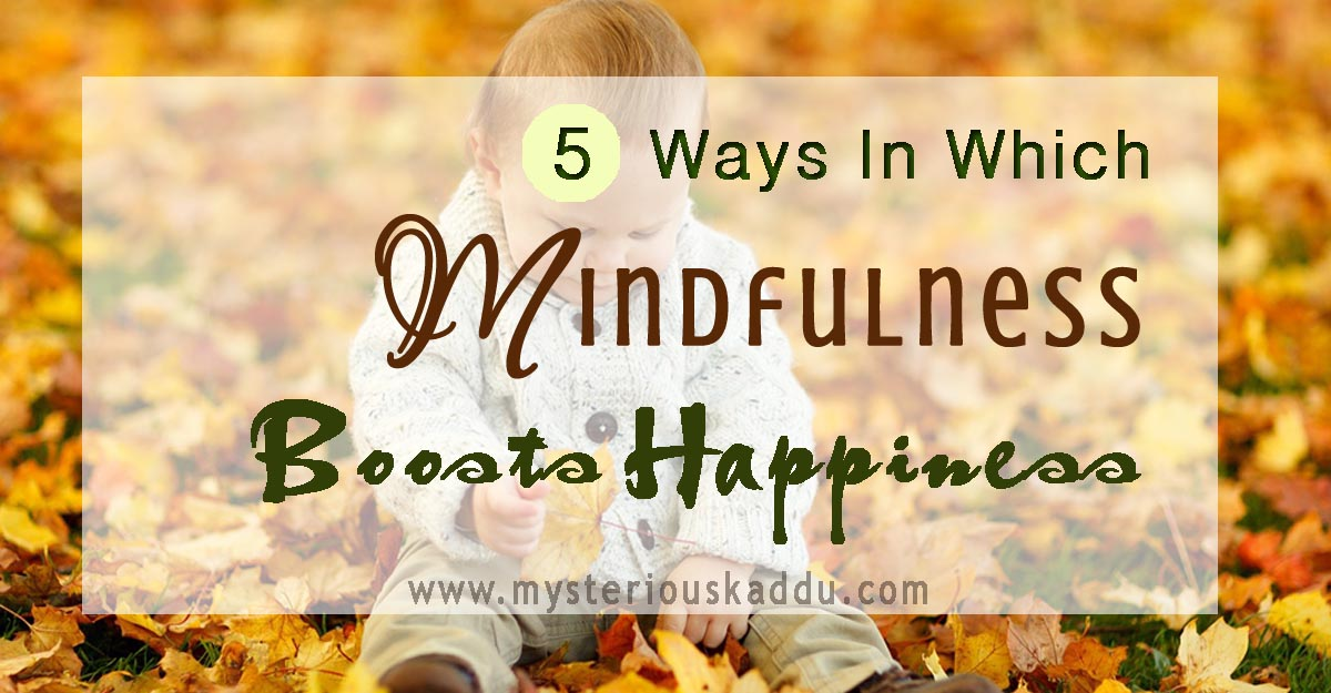 Benefits Of Being Mindful | 5 Ways To Boost Happiness With the Practice of Mindfulness
