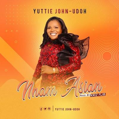 [Music]: : Yuttie John-Udoh New Single 'Nnam Asian'    MP3