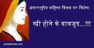 अंतरराष्ट्रीय महिला दिवस पर विशेष: स्त्री होने के बावजूद...!!!