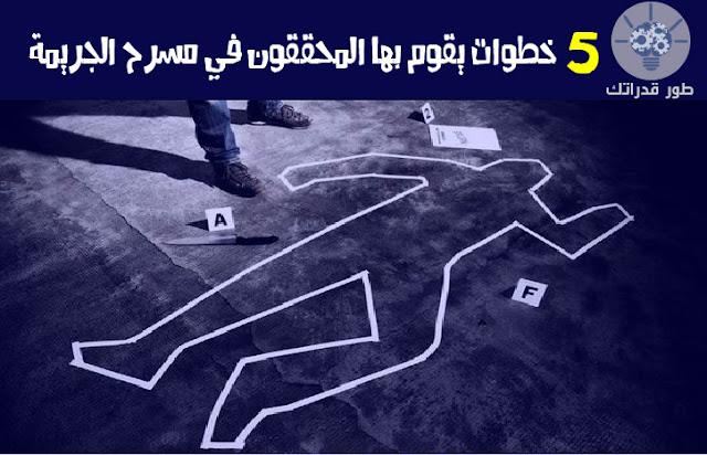 5 خطوات يقوم بها المحققون في مسرح الجريمة