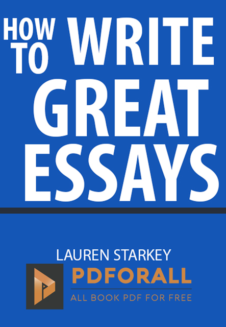 how to write great essays by lauren starkey pdf books how to write great essays stresses the importance of clarity word choice and organization in essay writing this book also helps readers build