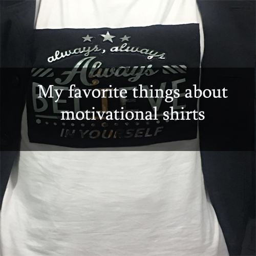 My favorite things about motivational shirts
