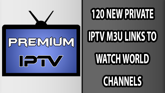 120 NEW PRIVATE IPTV M3U LINKS TO WATCH WORLD CHANNELS