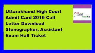 Uttarakhand High Court Admit Card 2016 Call Letter Download Stenographer, Assistant Exam Hall Ticket