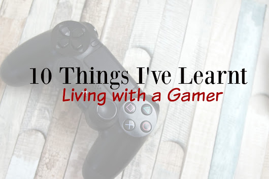 10 Things I've Learnt Living With A Gamer