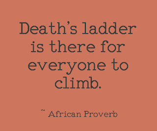 Death's ladder is there for everyone to climb. ~ African Proverb
