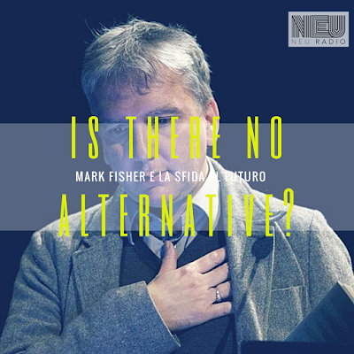 Is there no alternative? Mark Fisher e la sfida al futuro - Neu Radio