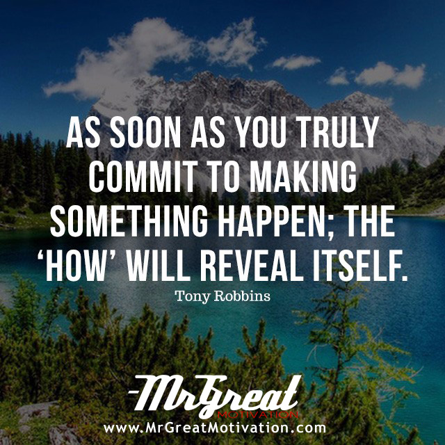 As soon as you truly commit to making something happen, the 'how' will reveal itself - Tony Robbins