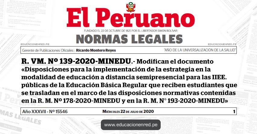 R. VM. Nº 139-2020-MINEDU.- Modifican el documento «Disposiciones para la implementación de la estrategia en la modalidad de educación a distancia semipresencial para las IIEE. públicas de la Educación Básica Regular que reciben estudiantes que se trasladan en el marco de las disposiciones normativas contenidas en la R. M. Nº 178-2020-MINEDU y en la R. M. N° 193-2020-MINEDU»