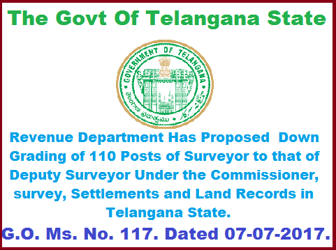 Revenue Department Has Proposed  Down Grading of 110 Posts of Surveyor to that of Deputy Surveyor Under the Commissioner, survey, Settlements and Land Records, Telangana. G.O. Ms. No. 117. Dated 07-07-2017  Revenue Department Down-grading of (110) posts of Surveyor to that of Deputy Surveyor under the Commissioner, Survey, Settlements and Land Records, Telangana State- Orders –Issued. revenue-department-has-proposed-down-grading-of-110-posts-of-surveyor-to-that-of-deputy-surveyor-go-ms-no-117-dated-07-07-2017.