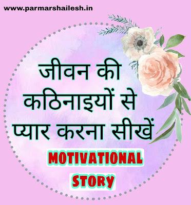 जीवन की कठिनाइयों से प्यार करना सीखें motivational story in hindi