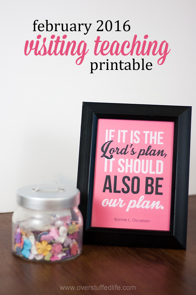 "Download this cute printable for your visiting teaching sisters for February 2016. Featuring a quote by Bonnie L. Oscarson: ""If it is the Lord's Plan, it should also be our plan!"" #overstuffedlife"