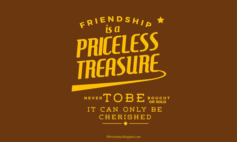 Friendship is a priceless treasure never to be bought or sold - it can only be cherished.