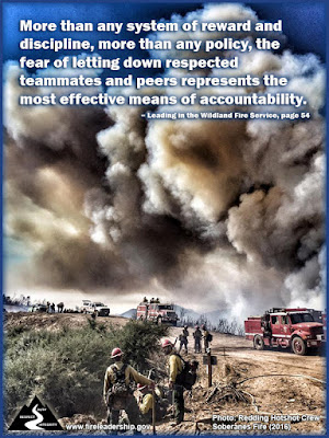 More than any system of reward and discipline, more than any policy, the fear of letting down respected teammates and peers represents the most effective means of accountability. – Leading in the Wildland Fire Service, page 54 (Wildland fire hotshot crews along a road with fire in the background