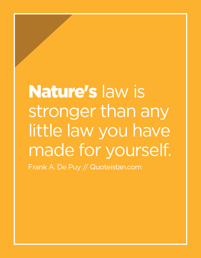 Nature's law is stronger than any little law you have made for yourself.