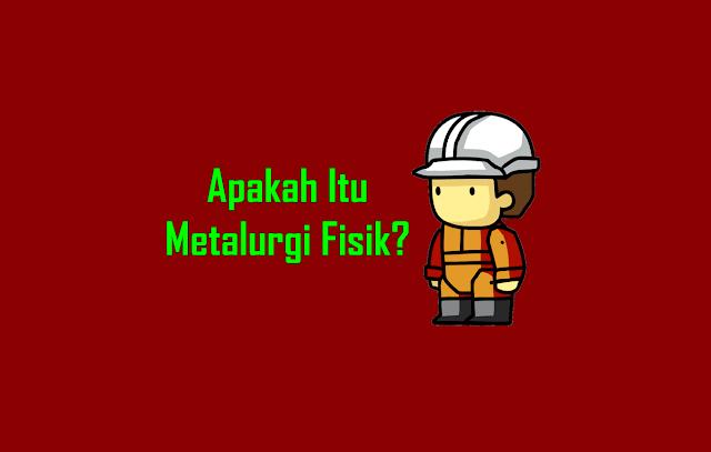 Apakah Itu Metalurgi Fisik