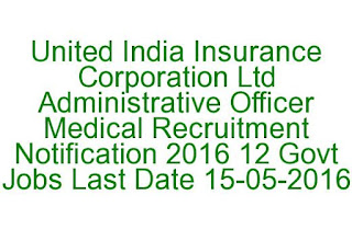 United India Insurance Corporation Ltd Administrative Officer Medical Recruitment Notification 2016 12 Govt Jobs Last Date 15-05-2016