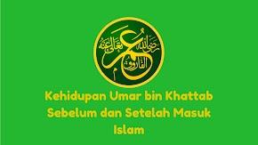 Kehidupan Umar bin Khattab Sebelum dan Setelah Masuk Islam