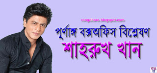 পূর্ণাঙ্গ বক্স অফিস রিপোর্ট বিশ্লেষণ : শাহরুখ খান!