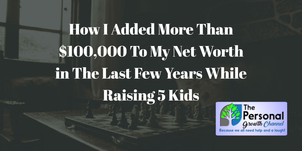 How I Added More Than $100,000 To My Net Worth in The Last Few Years While Raising 5 Kids: Personal finance essentials you need to know