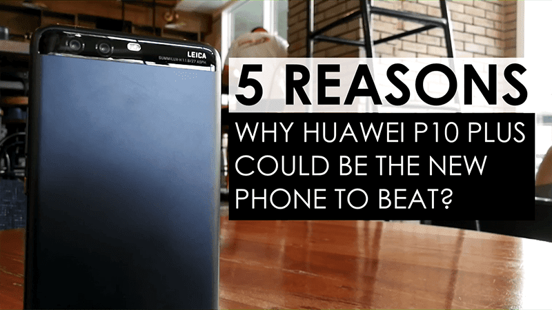 5 Reasons Why The Huawei P10 Plus Could Be The New Phone To Beat?