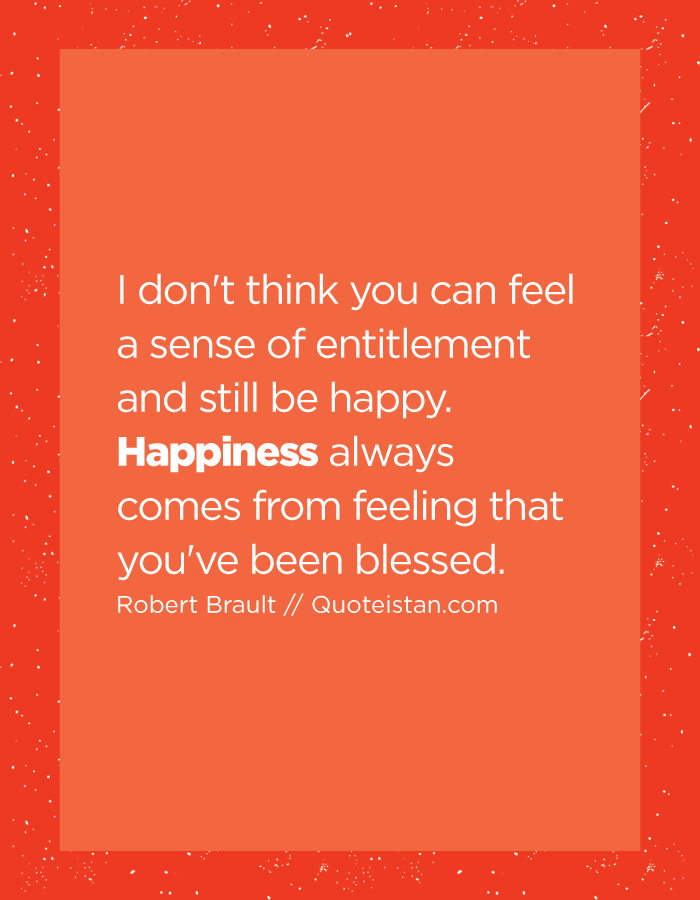 I don't think you can feel a sense of entitlement and still be happy. Happiness always comes from feeling that you've been blessed.