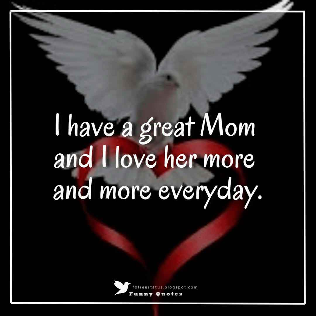 """I have a great Mom and I love her more and more everyday."""