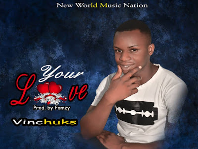 MUSIC: Vinchuks -Your Love (Prod. By Famzy)