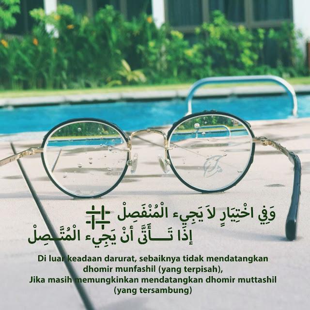 """وَفِي اخْتِيَارٍ لاَ يَجِيء الْمُنْفَصِلْ ¤ إذَا تَــــأَتَّى أنْ يَجِيء الْمُتَّــصِلْ   """"Di luar keadaan darurat, sebaiknya tidak mendatangkan dhomir munfashil (yang terpisah), Jika masih memungkinkan mendatangkan dhomir muttashil (yang tersambung)"""""""