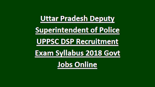 Uttar Pradesh Deputy Superintendent of Police UPPSC DSP Recruitment Exam Syllabus Notification 2018 Govt Jobs Online