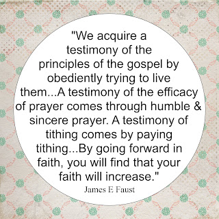 """We acquire a testimoy of the principles of the gospel by obediently trying to live them...A testimony of the efficacy of prayer comes through humbe & sincere prayer. A Testimony of tithing comes by paying tithing...By going forward in faith, you will find that your faith will increase."""