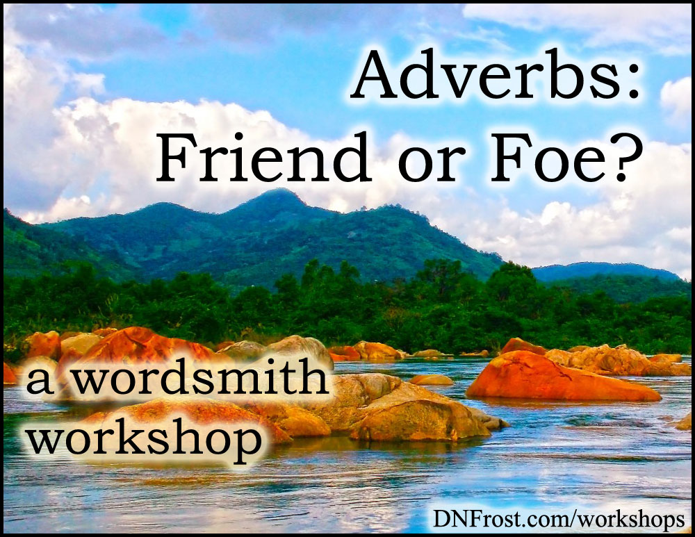 Friend or Foe? Adverbs: examine the unadorned pillars of your sentence http://www.dnfrost.com/2015/09/friend-or-foe-adverbs-wordsmith-workshop.html A wordsmith workshop by D.N.Frost @DNFrost13 Part 2 of a series.