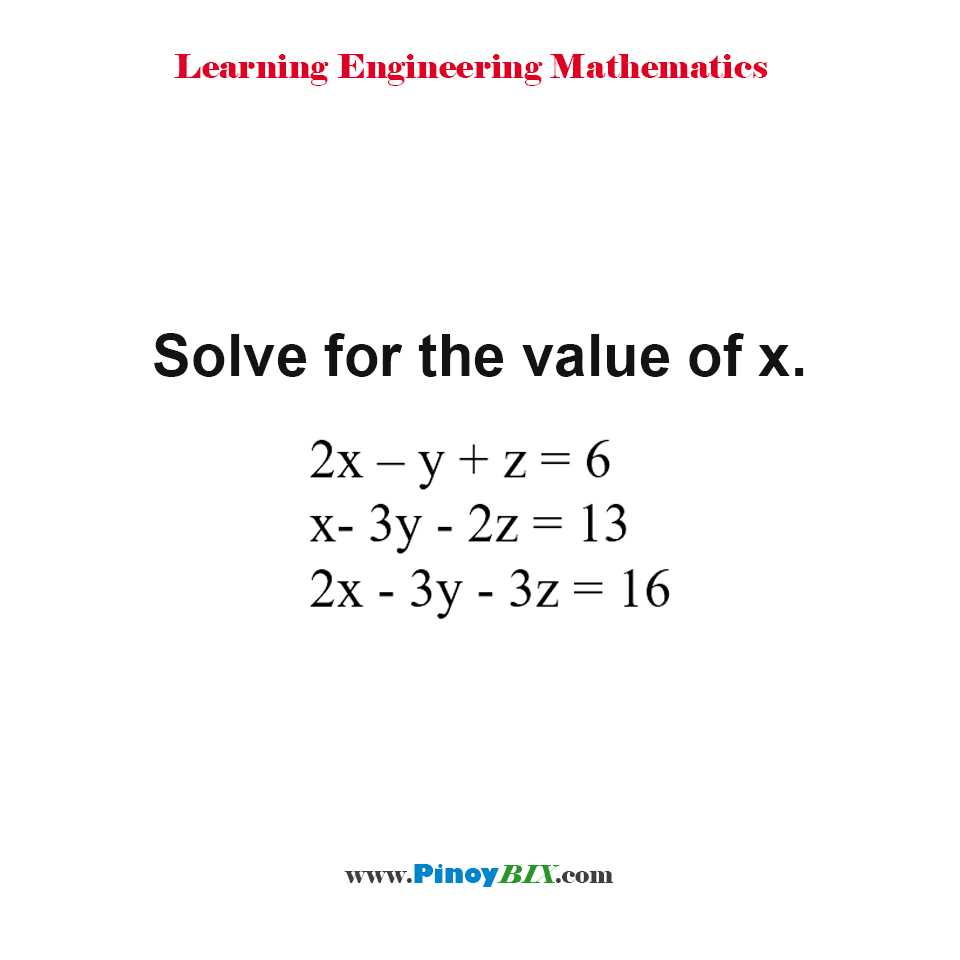 Solve for the value of x given three equations: 2x – y + z = 6, x- 3y - 2z = 13 and 2x - 3y - 3z = 16