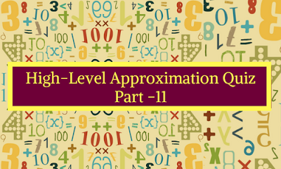 High Level Approximation Quiz Part- 11
