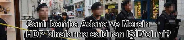 Canlı bomba Adana ve Mersin HDP binalarına saldıran IŞİD'ci mi?