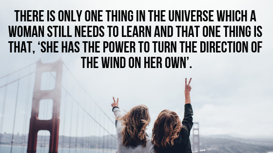 There is only one thing in the Universe which a woman still needs to learn and that one thing is that, 'she has the power to turn the direction of the wind on her own'.