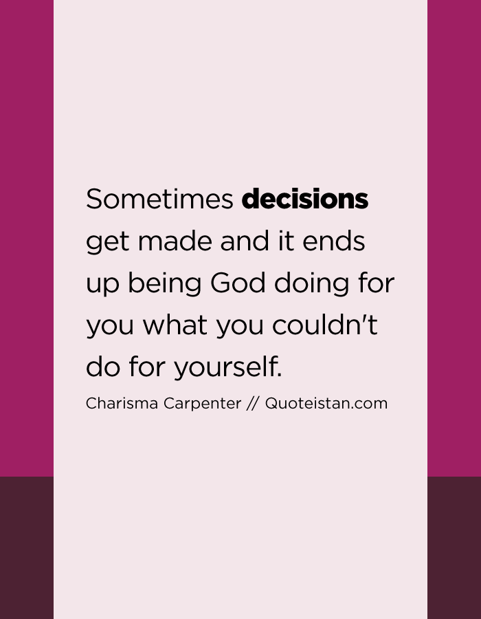 Sometimes decisions get made and it ends up being God doing for you what you couldn't do for yourself.