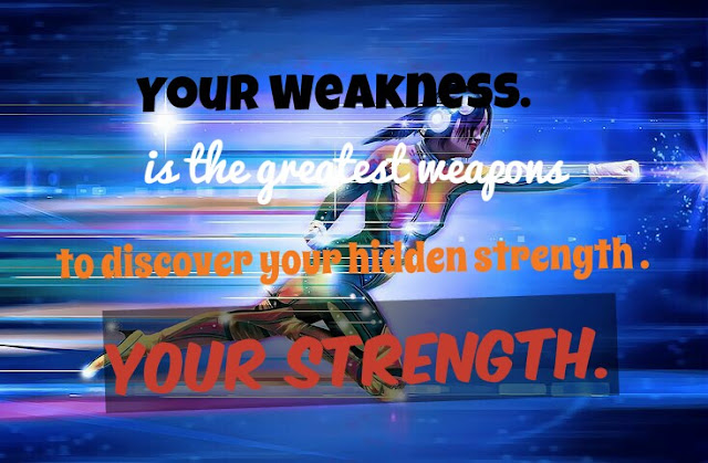 Your weakness is the greatest weapons to discover your hidden strength.