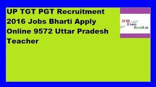 UP TGT PGT Recruitment 2016 Jobs Bharti Apply Online 9572 Uttar Pradesh Teacher