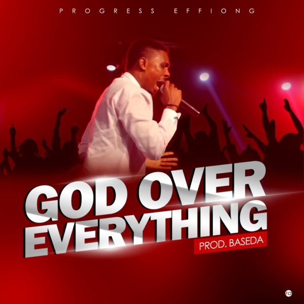 [Lyrics] Progress Effiong – God Over Everything