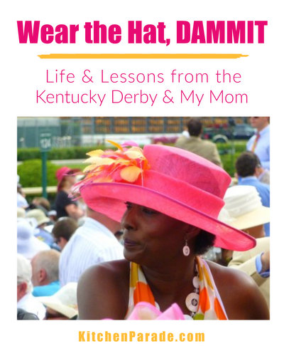 Wear the Hat, DAMMIT ♥ KitchenParade.com, life lessons from the Kentucky Derby and my mom.